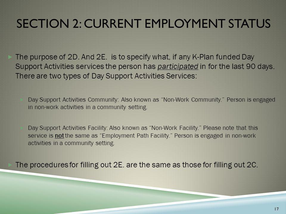 SECTION 2: CURRENT EMPLOYMENT STATUS  The purpose of 2D. And 2E. is to specify what, if any K-Plan funded Day Support Activities services the person