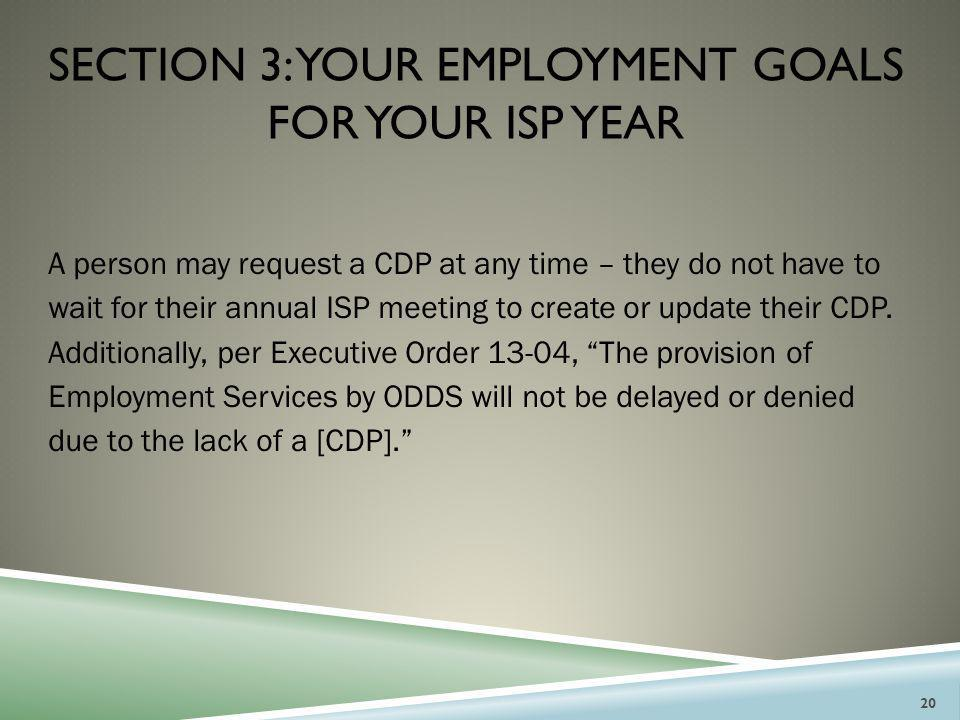 SECTION 3: YOUR EMPLOYMENT GOALS FOR YOUR ISP YEAR A person may request a CDP at any time – they do not have to wait for their annual ISP meeting to c