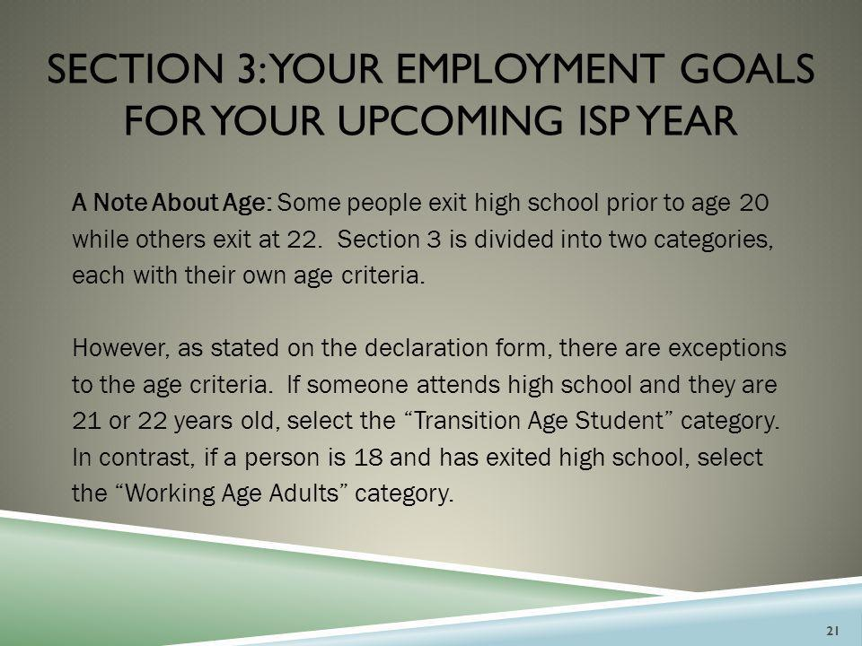 SECTION 3: YOUR EMPLOYMENT GOALS FOR YOUR UPCOMING ISP YEAR A Note About Age: Some people exit high school prior to age 20 while others exit at 22. Se