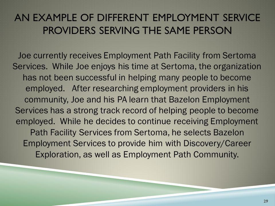 AN EXAMPLE OF DIFFERENT EMPLOYMENT SERVICE PROVIDERS SERVING THE SAME PERSON Joe currently receives Employment Path Facility from Sertoma Services. Wh