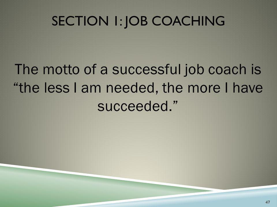 """SECTION 1: JOB COACHING The motto of a successful job coach is """"the less I am needed, the more I have succeeded."""" 47"""