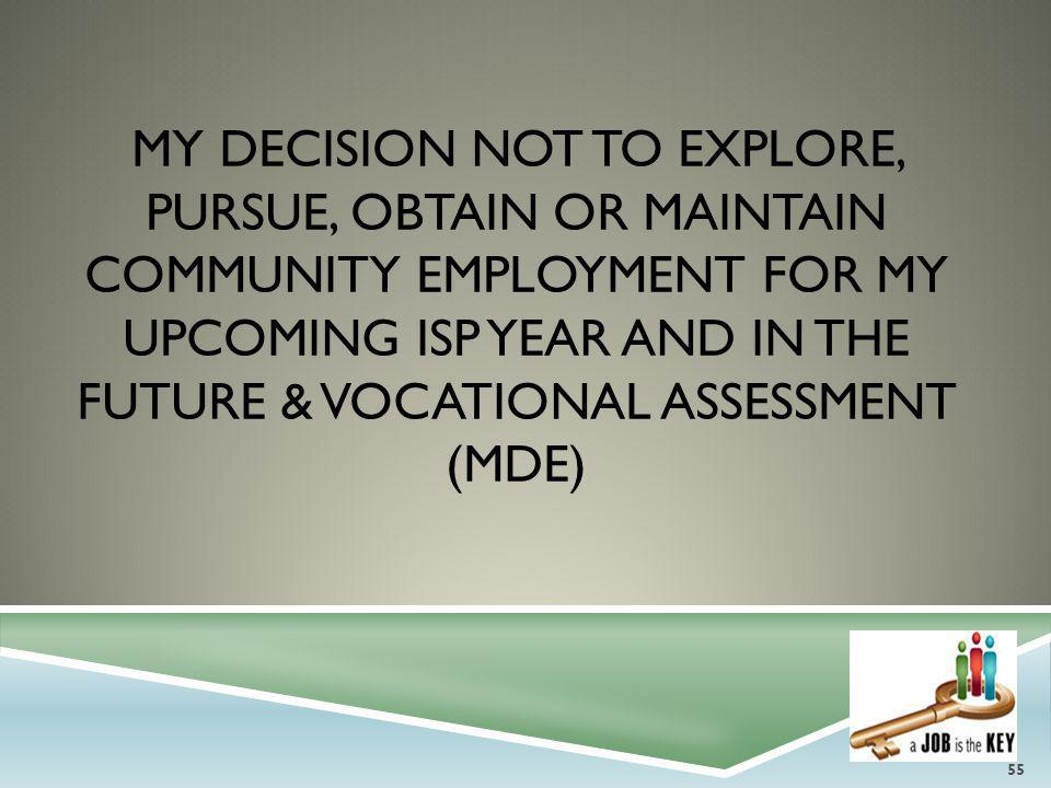 MY DECISION NOT TO EXPLORE, PURSUE, OBTAIN OR MAINTAIN COMMUNITY EMPLOYMENT FOR MY UPCOMING ISP YEAR AND IN THE FUTURE & VOCATIONAL ASSESSMENT (MDE) 5