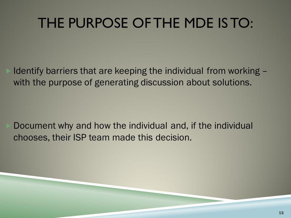 THE PURPOSE OF THE MDE IS TO:  Identify barriers that are keeping the individual from working – with the purpose of generating discussion about solut