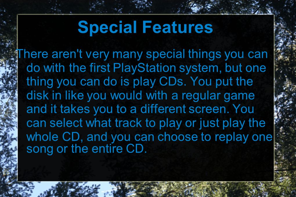 Special Features There aren t very many special things you can do with the first PlayStation system, but one thing you can do is play CDs.