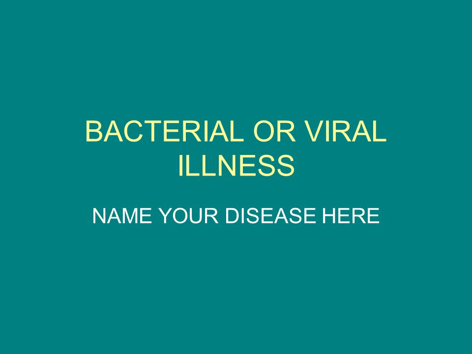BACTERIAL OR VIRAL ILLNESS NAME YOUR DISEASE HERE