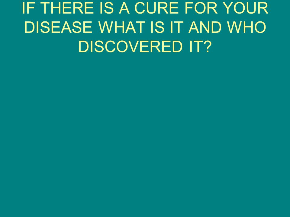 IF THERE IS A CURE FOR YOUR DISEASE WHAT IS IT AND WHO DISCOVERED IT