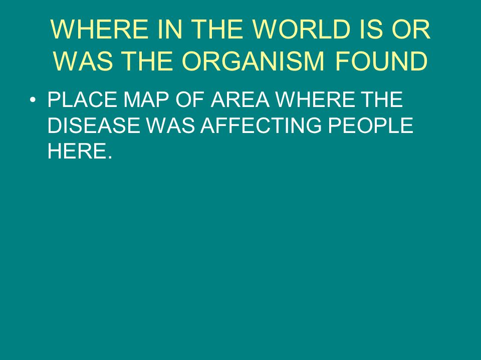 WHERE IN THE WORLD IS OR WAS THE ORGANISM FOUND PLACE MAP OF AREA WHERE THE DISEASE WAS AFFECTING PEOPLE HERE.