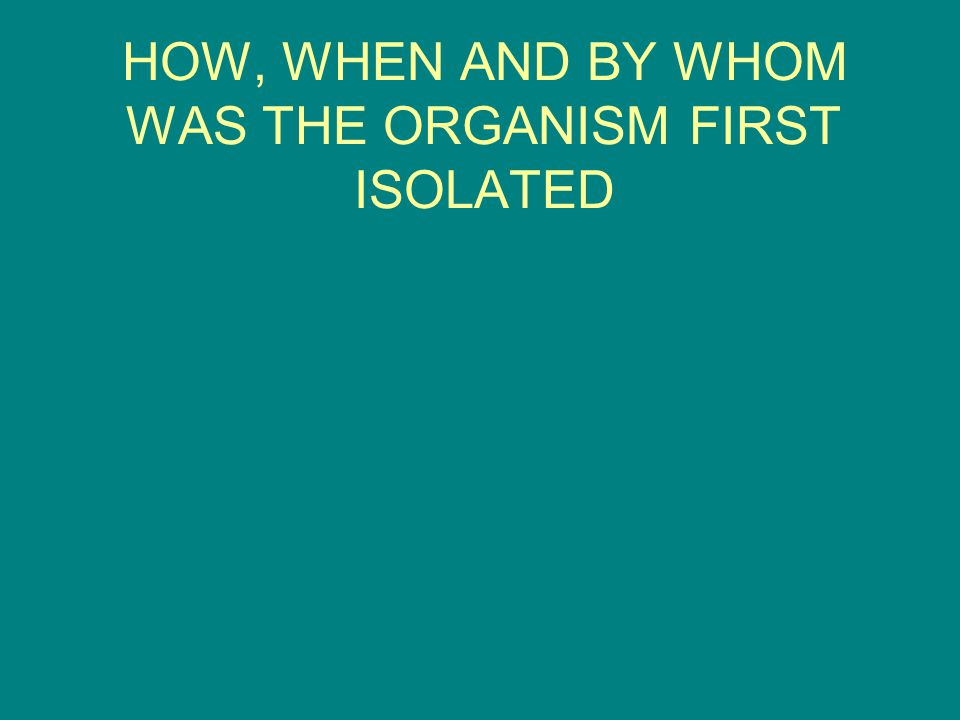 HOW, WHEN AND BY WHOM WAS THE ORGANISM FIRST ISOLATED