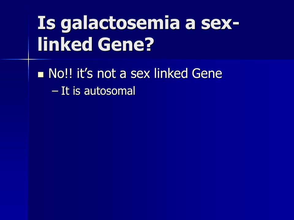 Is galactosemia a sex- linked Gene? No!! it's not a sex linked Gene No!! it's not a sex linked Gene –It is autosomal