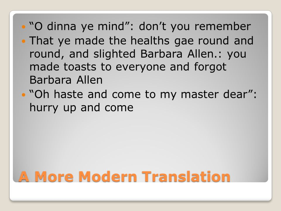 A More Modern Translation O dinna ye mind : don't you remember That ye made the healths gae round and round, and slighted Barbara Allen.: you made toasts to everyone and forgot Barbara Allen Oh haste and come to my master dear : hurry up and come