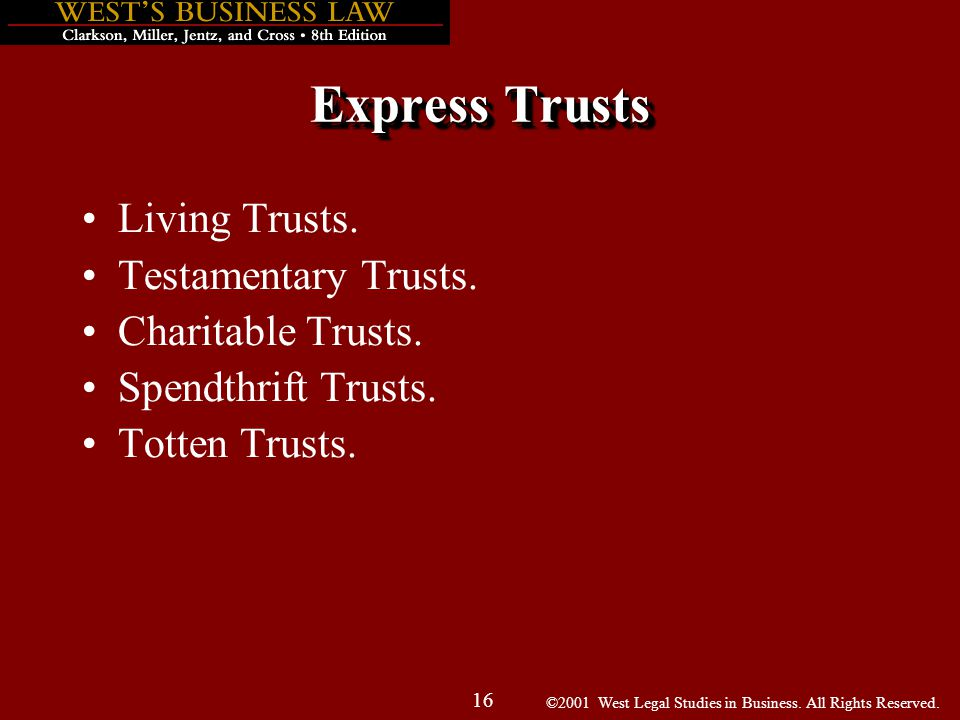 ©2001 West Legal Studies in Business. All Rights Reserved. 16 Express Trusts Living Trusts. Testamentary Trusts. Charitable Trusts. Spendthrift Trusts