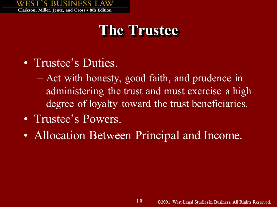 ©2001 West Legal Studies in Business. All Rights Reserved. 18 The Trustee Trustee's Duties. –Act with honesty, good faith, and prudence in administeri
