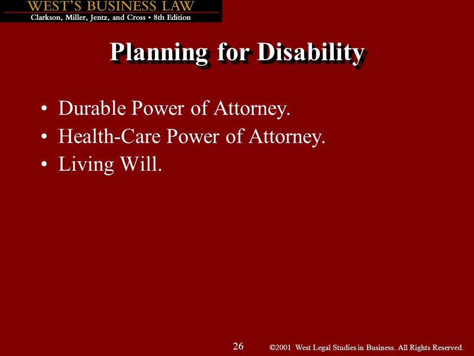 ©2001 West Legal Studies in Business. All Rights Reserved. 26 Planning for Disability Durable Power of Attorney. Health-Care Power of Attorney. Living
