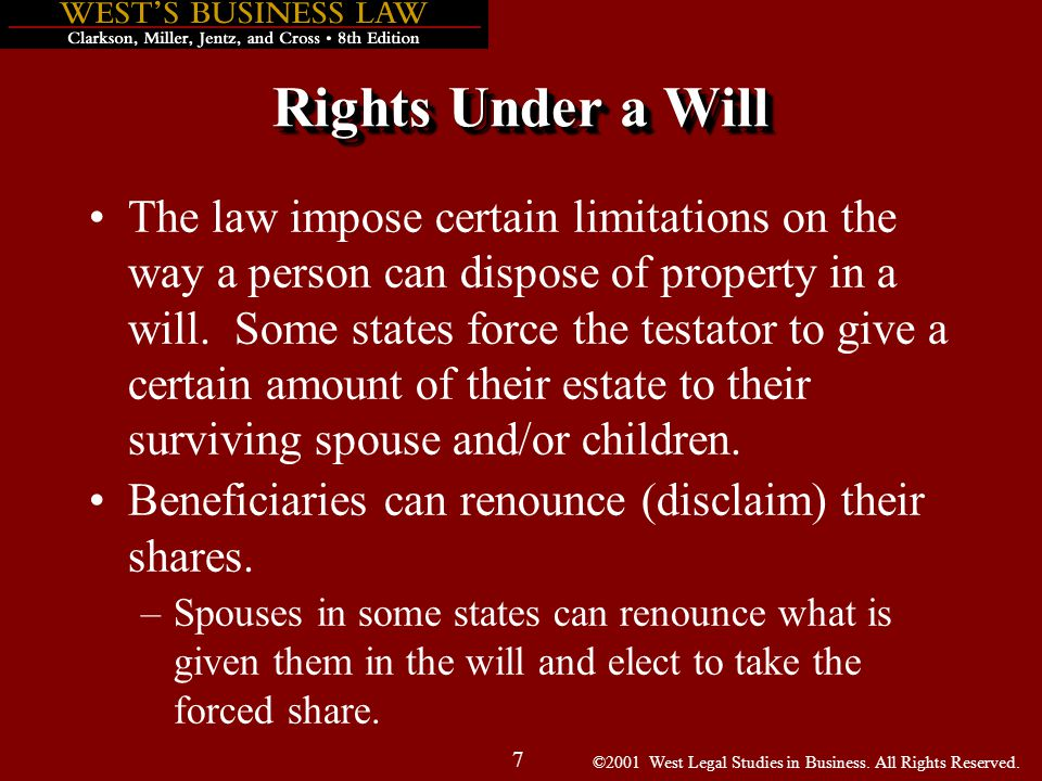 ©2001 West Legal Studies in Business. All Rights Reserved. 7 Rights Under a Will The law impose certain limitations on the way a person can dispose of