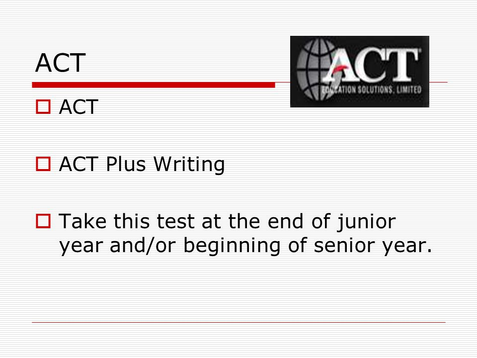 ACT  ACT  ACT Plus Writing  Take this test at the end of junior year and/or beginning of senior year.