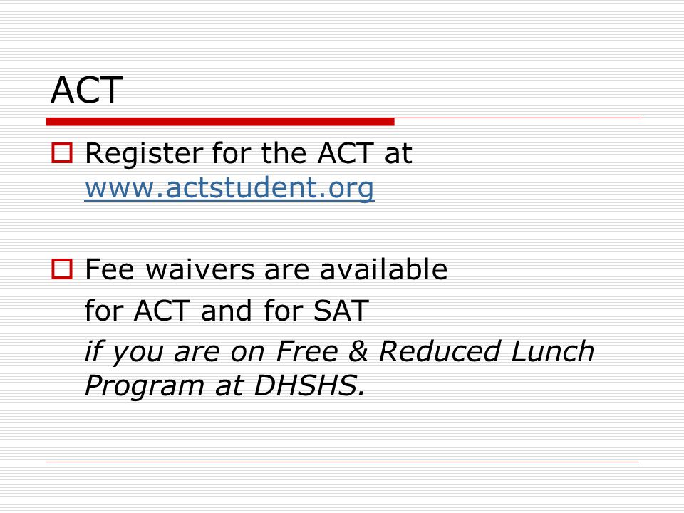 ACT  Register for the ACT at www.actstudent.org www.actstudent.org  Fee waivers are available for ACT and for SAT if you are on Free & Reduced Lunch Program at DHSHS.