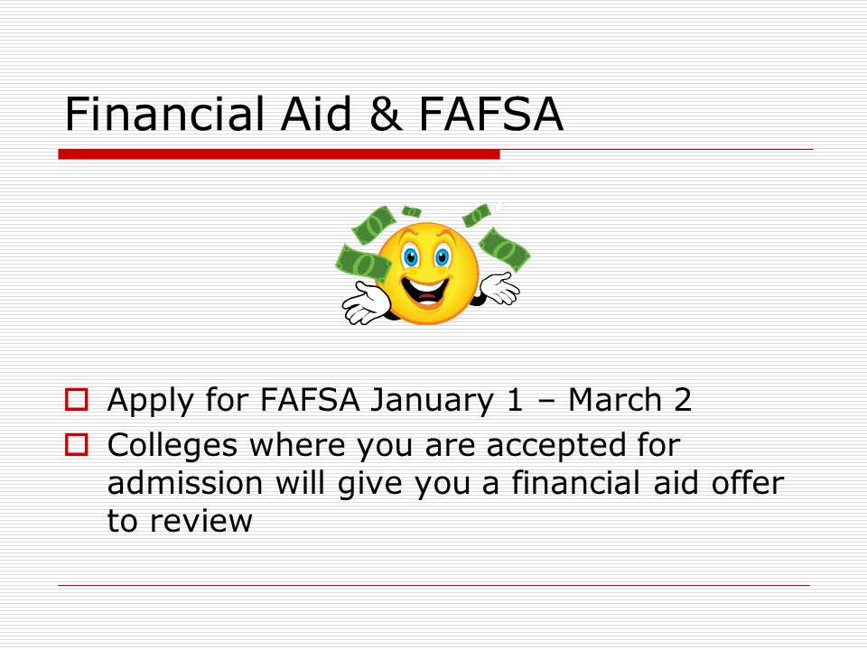 Financial Aid & FAFSA  Apply for FAFSA January 1 – March 2  Colleges where you are accepted for admission will give you a financial aid offer to review