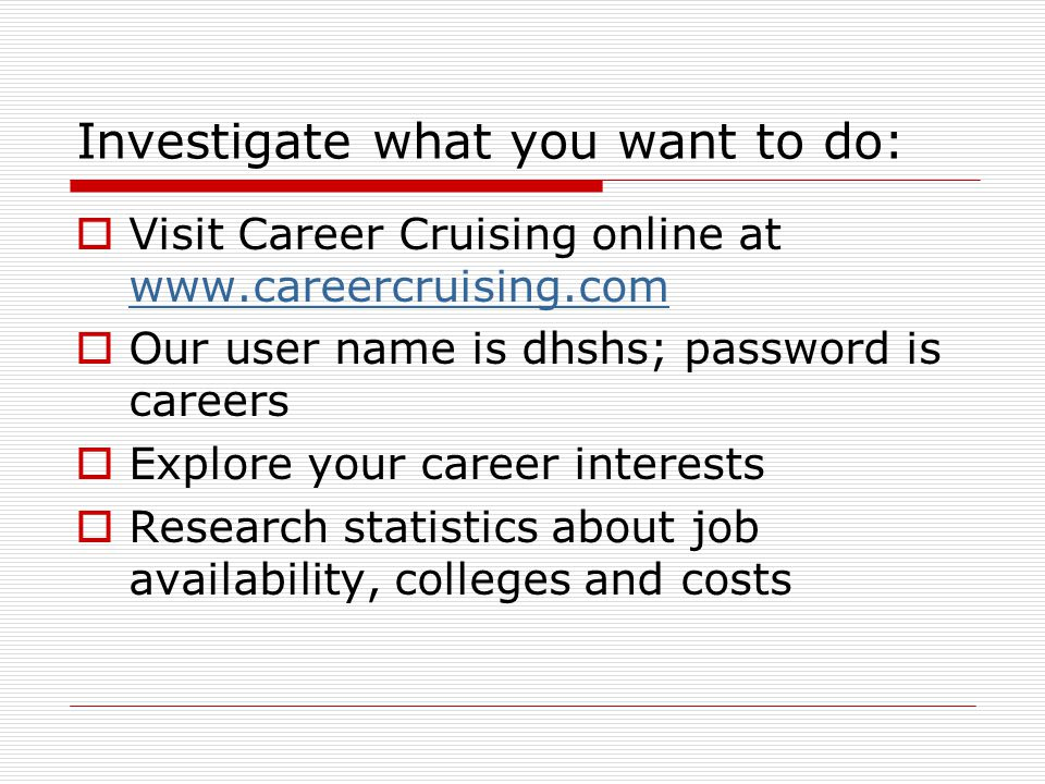 Investigate what you want to do:  Visit Career Cruising online at www.careercruising.com www.careercruising.com  Our user name is dhshs; password is careers  Explore your career interests  Research statistics about job availability, colleges and costs