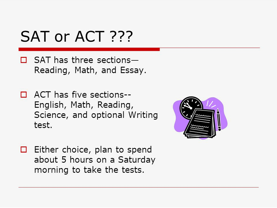 SAT or ACT .  SAT has three sections— Reading, Math, and Essay.