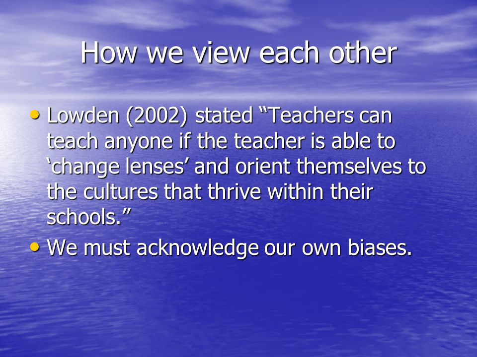 How we view each other Lowden (2002) stated Teachers can teach anyone if the teacher is able to 'change lenses' and orient themselves to the cultures that thrive within their schools. Lowden (2002) stated Teachers can teach anyone if the teacher is able to 'change lenses' and orient themselves to the cultures that thrive within their schools. We must acknowledge our own biases.