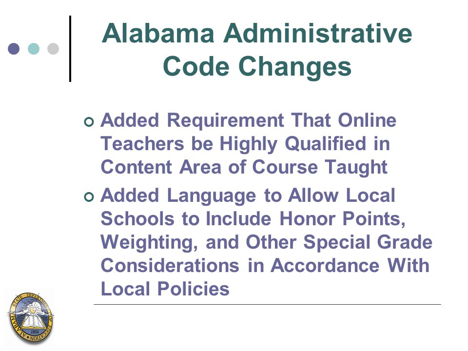 Alabama Administrative Code Changes Added Requirement That Online Teachers be Highly Qualified in Content Area of Course Taught Added Language to Allow Local Schools to Include Honor Points, Weighting, and Other Special Grade Considerations in Accordance With Local Policies