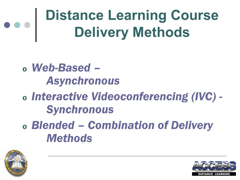 Distance Learning Course Delivery Methods o Web-Based – Asynchronous o Interactive Videoconferencing (IVC) - Synchronous o Blended – Combination of Delivery Methods