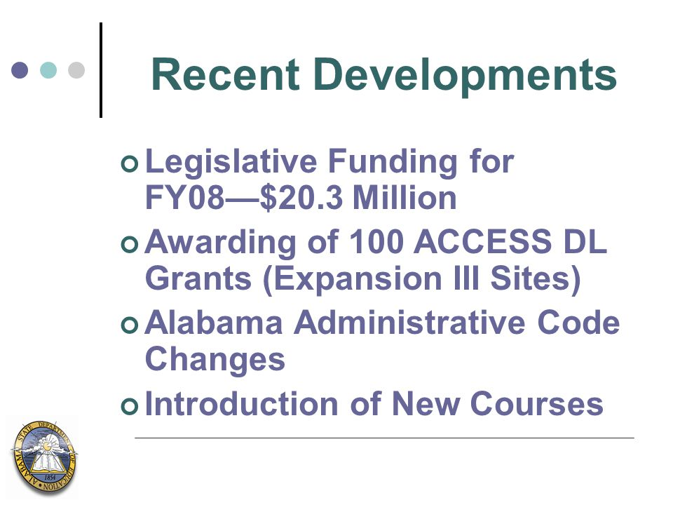 Recent Developments Legislative Funding for FY08—$20.3 Million Awarding of 100 ACCESS DL Grants (Expansion III Sites) Alabama Administrative Code Changes Introduction of New Courses