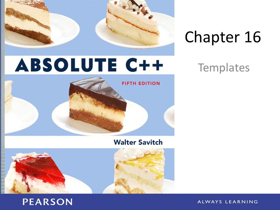 Learning Objectives Function Templates – Syntax, defining – Compiler complications Class Templates – Syntax – Example: Pair class 16-2 Copyright © 2012 Pearson Addison-Wesley.