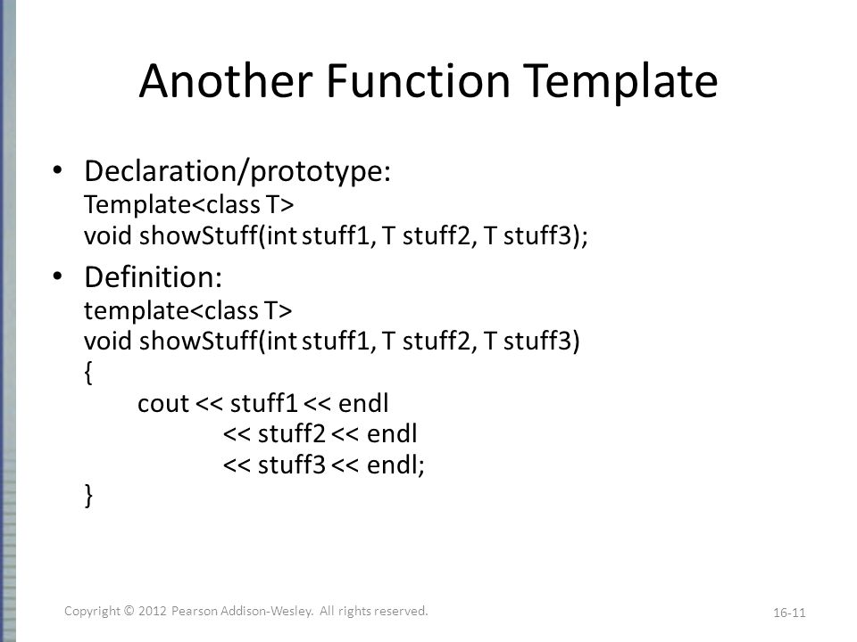 Another Function Template Declaration/prototype: Template void showStuff(int stuff1, T stuff2, T stuff3); Definition: template void showStuff(int stuff1, T stuff2, T stuff3) { cout << stuff1 << endl << stuff2 << endl << stuff3 << endl; } 16-11 Copyright © 2012 Pearson Addison-Wesley.