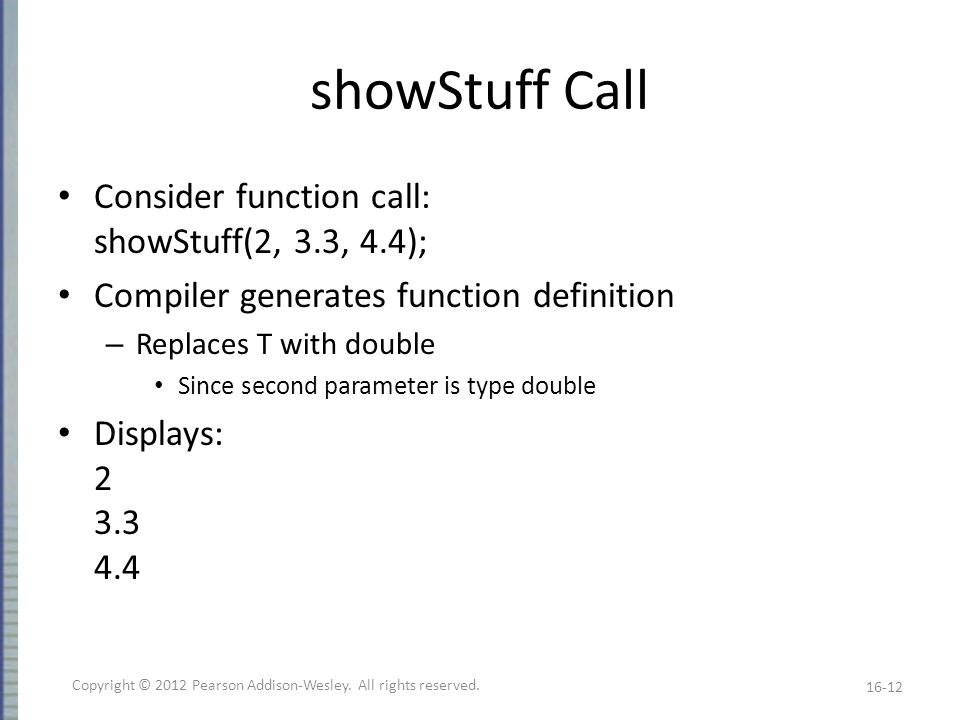 showStuff Call Consider function call: showStuff(2, 3.3, 4.4); Compiler generates function definition – Replaces T with double Since second parameter is type double Displays: 2 3.3 4.4 16-12 Copyright © 2012 Pearson Addison-Wesley.