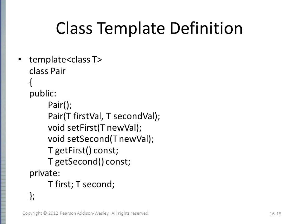 Class Template Definition template class Pair { public: Pair(); Pair(T firstVal, T secondVal); void setFirst(T newVal); void setSecond(T newVal); T getFirst() const; T getSecond() const; private: T first; T second; }; 16-18 Copyright © 2012 Pearson Addison-Wesley.