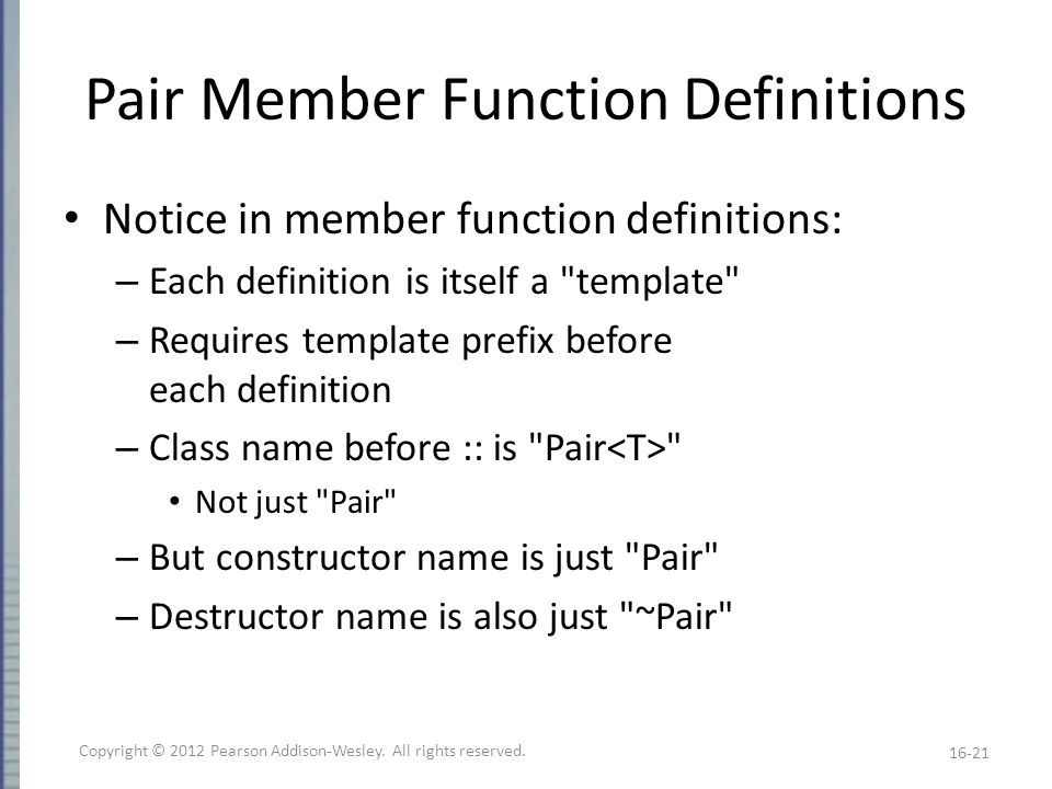 Pair Member Function Definitions Notice in member function definitions: – Each definition is itself a template – Requires template prefix before each definition – Class name before :: is Pair Not just Pair – But constructor name is just Pair – Destructor name is also just ~Pair 16-21 Copyright © 2012 Pearson Addison-Wesley.