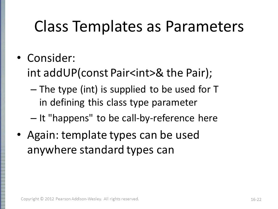 Class Templates as Parameters Consider: int addUP(const Pair & the Pair); – The type (int) is supplied to be used for T in defining this class type parameter – It happens to be call-by-reference here Again: template types can be used anywhere standard types can 16-22 Copyright © 2012 Pearson Addison-Wesley.