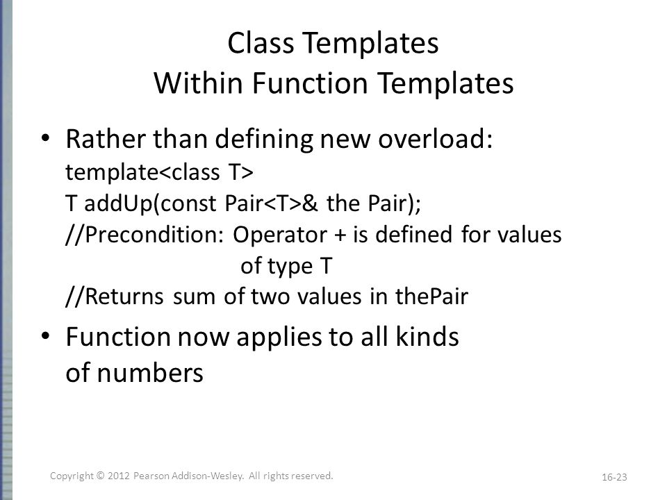 Class Templates Within Function Templates Rather than defining new overload: template T addUp(const Pair & the Pair); //Precondition: Operator + is defined for values of type T //Returns sum of two values in thePair Function now applies to all kinds of numbers 16-23 Copyright © 2012 Pearson Addison-Wesley.