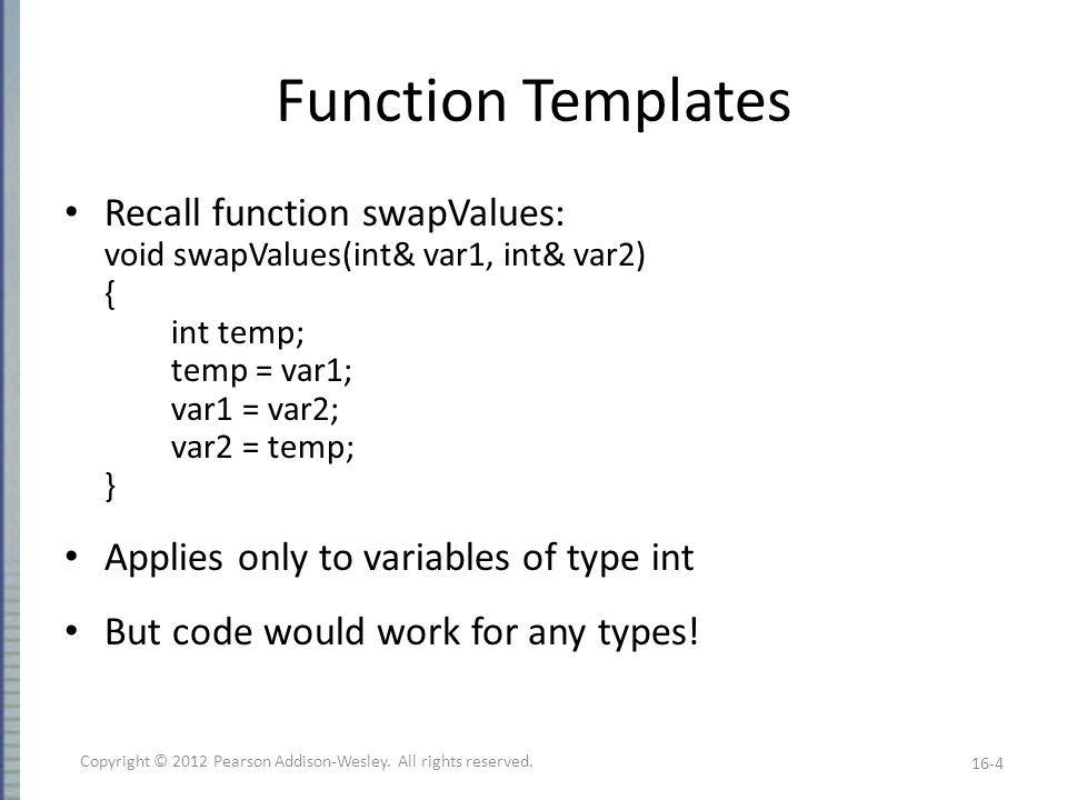 Defining Templates Strategies Develop function normally – Using actual data types Completely debug ordinary function Then convert to template – Replace type names with type parameter as needed Advantages: – Easier to solve concrete case – Deal with algorithm, not template syntax 16-15 Copyright © 2012 Pearson Addison-Wesley.
