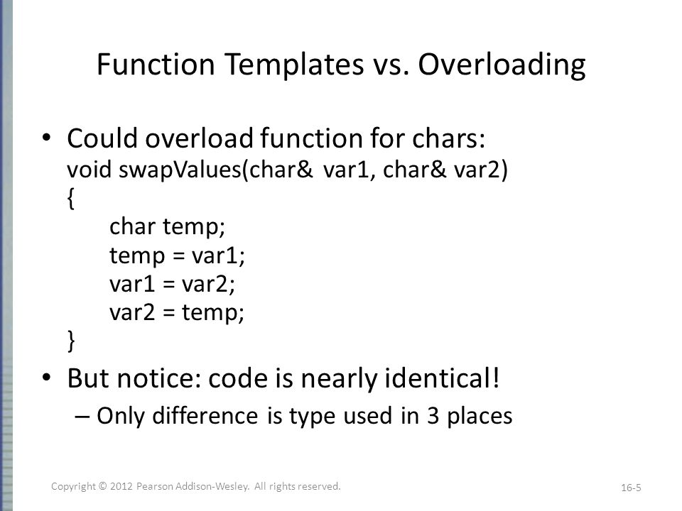 Function Template Syntax Allow swap values of any type variables: template void swapValues(T& var1, T& var2) { T temp; temp = var1; var1 = var2; var2 = temp; } First line called template prefix – Tells compiler what's coming is template – And that T is a type parameter 16-6 Copyright © 2012 Pearson Addison-Wesley.