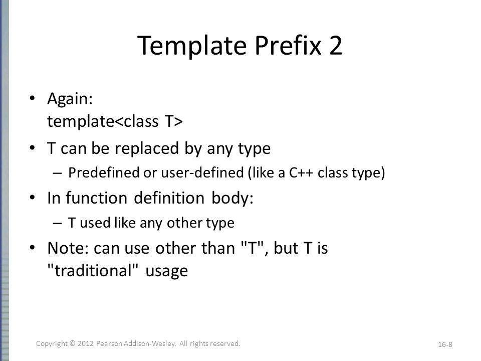 Template Prefix 2 Again: template T can be replaced by any type – Predefined or user-defined (like a C++ class type) In function definition body: – T used like any other type Note: can use other than T , but T is traditional usage 16-8 Copyright © 2012 Pearson Addison-Wesley.