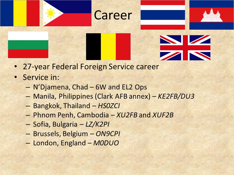 Career 27-year Federal Foreign Service career Service in: – N'Djamena, Chad – 6W and EL2 Ops – Manila, Philippines (Clark AFB annex) – KE2FB/DU3 – Bangkok, Thailand – HS0ZCI – Phnom Penh, Cambodia – XU2FB and XUF2B – Sofia, Bulgaria – LZ/K2PI – Brussels, Belgium – ON9CPI – London, England – M0DUO