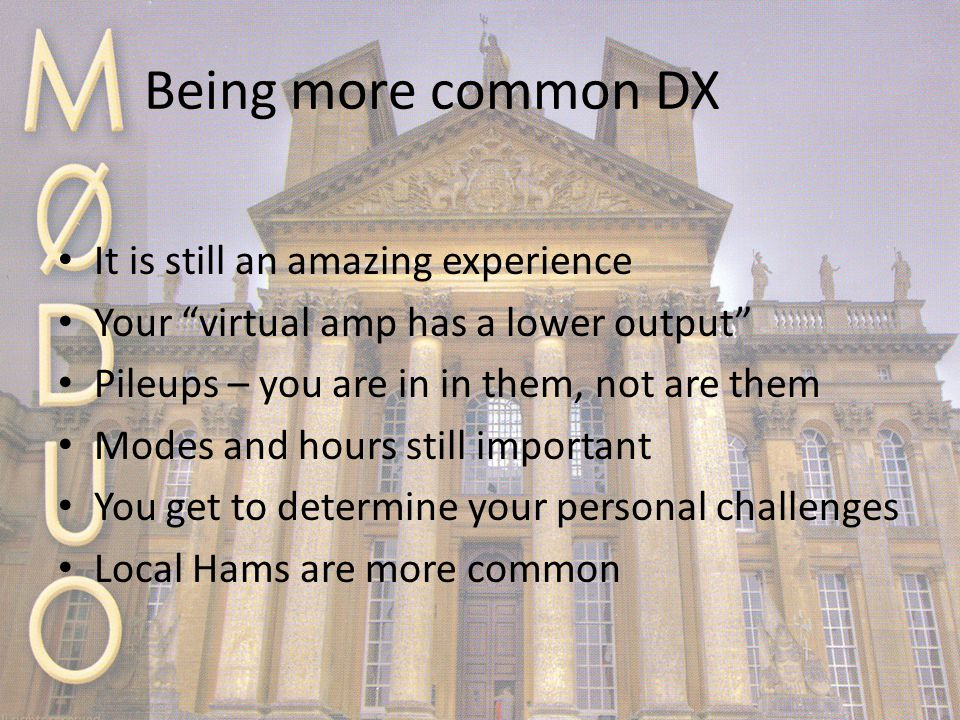 Being more common DX It is still an amazing experience Your virtual amp has a lower output Pileups – you are in in them, not are them Modes and hours still important You get to determine your personal challenges Local Hams are more common