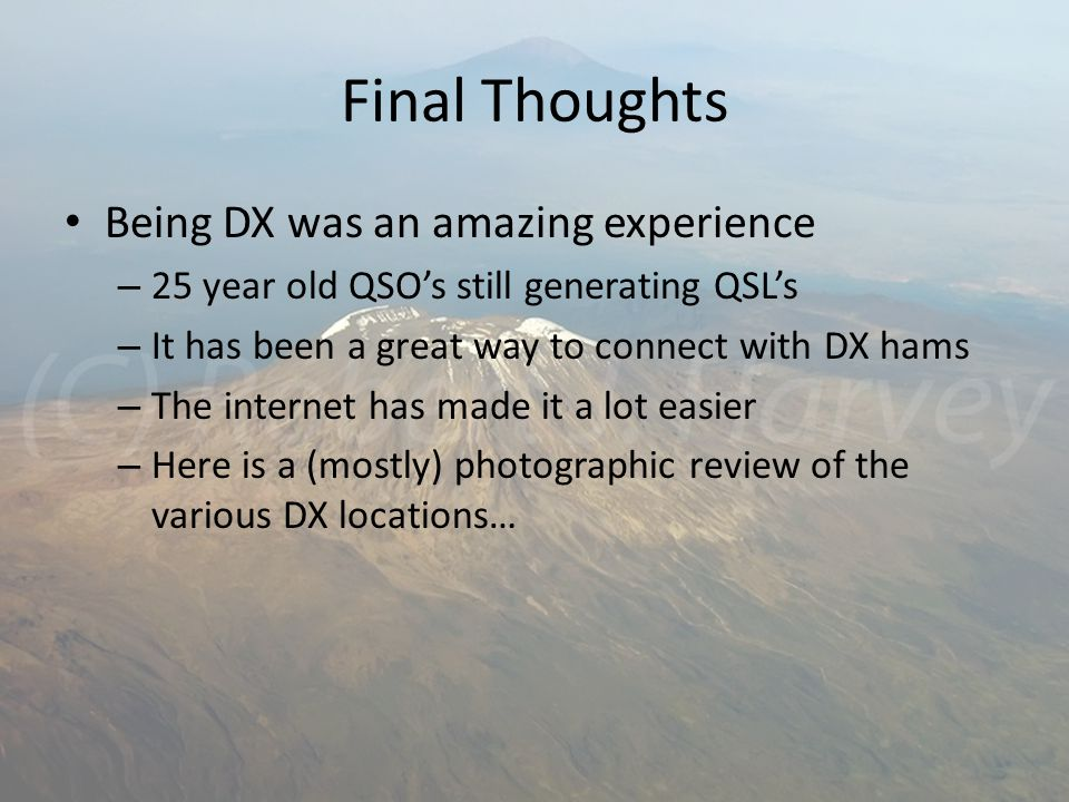 Final Thoughts Being DX was an amazing experience – 25 year old QSO's still generating QSL's – It has been a great way to connect with DX hams – The internet has made it a lot easier – Here is a (mostly) photographic review of the various DX locations…