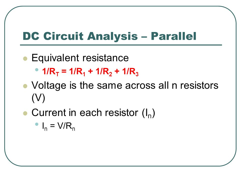 DC Circuit Analysis – Parallel Equivalent resistance 1/R T = 1/R 1 + 1/R 2 + 1/R 3 Voltage is the same across all n resistors (V) Current in each resistor (I n ) I n = V/R n