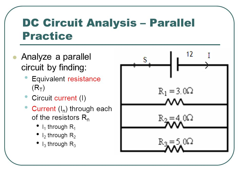 DC Circuit Analysis – Parallel Practice Analyze a parallel circuit by finding: Equivalent resistance (R T ) Circuit current (I) Current (I n ) through each of the resistors R n I 1 through R 1 I 2 through R 2 I 3 through R 3