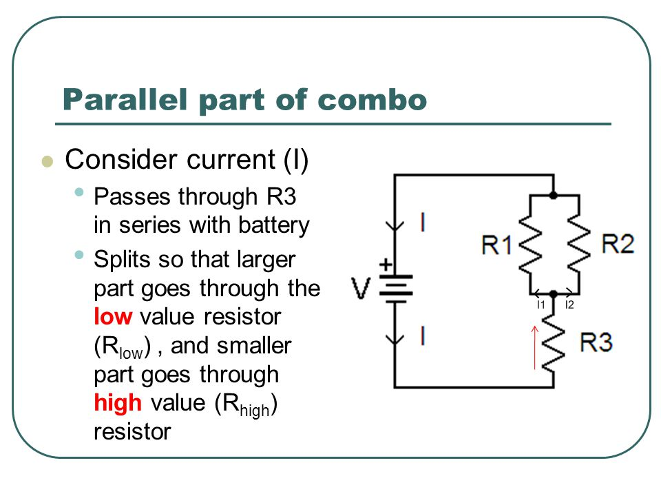 Parallel part of combo Consider current (I) Passes through R3 in series with battery Splits so that larger part goes through the low value resistor (R low ), and smaller part goes through high value (R high ) resistor