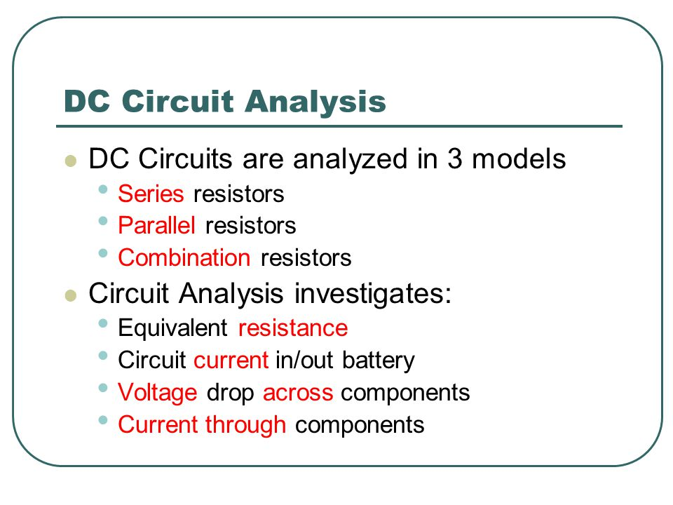 DC Circuit Analysis DC Circuits are analyzed in 3 models Series resistors Parallel resistors Combination resistors Circuit Analysis investigates: Equivalent resistance Circuit current in/out battery Voltage drop across components Current through components