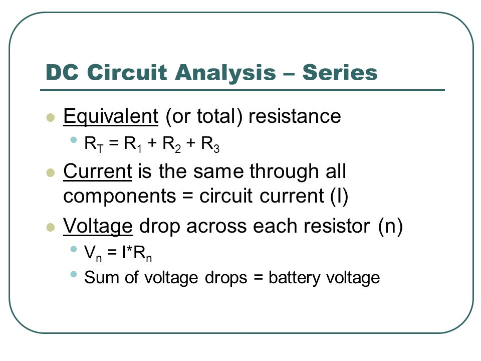 DC Circuit Analysis – Series Equivalent (or total) resistance R T = R 1 + R 2 + R 3 Current is the same through all components = circuit current (I) Voltage drop across each resistor (n) V n = I*R n Sum of voltage drops = battery voltage