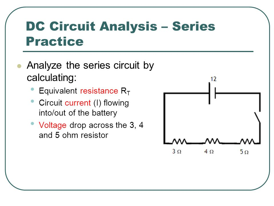 DC Circuit Analysis – Series Practice Analyze the series circuit by calculating: Equivalent resistance R T Circuit current (I) flowing into/out of the battery Voltage drop across the 3, 4 and 5 ohm resistor