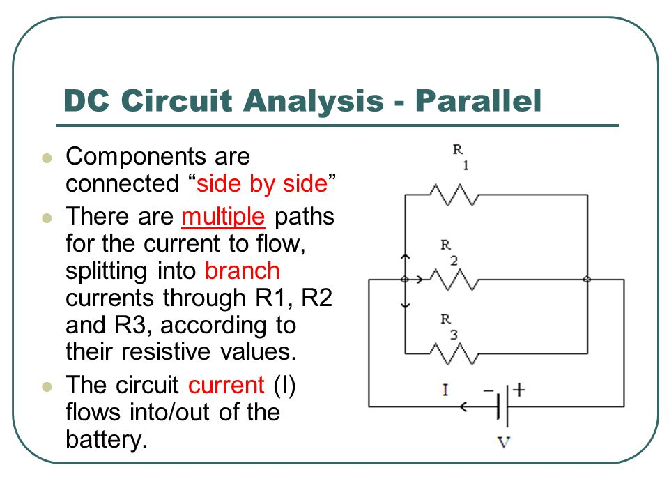 DC Circuit Analysis - Parallel Components are connected side by side There are multiple paths for the current to flow, splitting into branch currents through R1, R2 and R3, according to their resistive values.