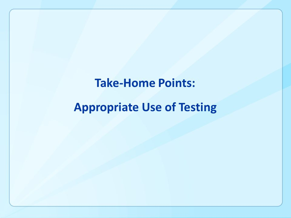 Take-Home Points: Appropriate Use of Testing