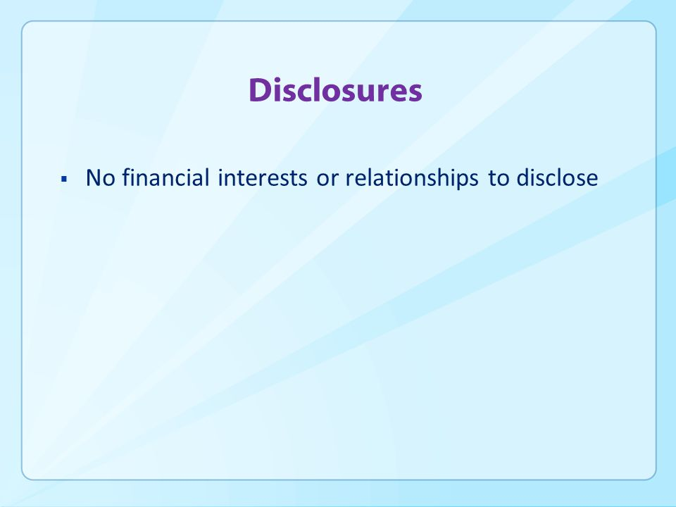 Disclosures  No financial interests or relationships to disclose