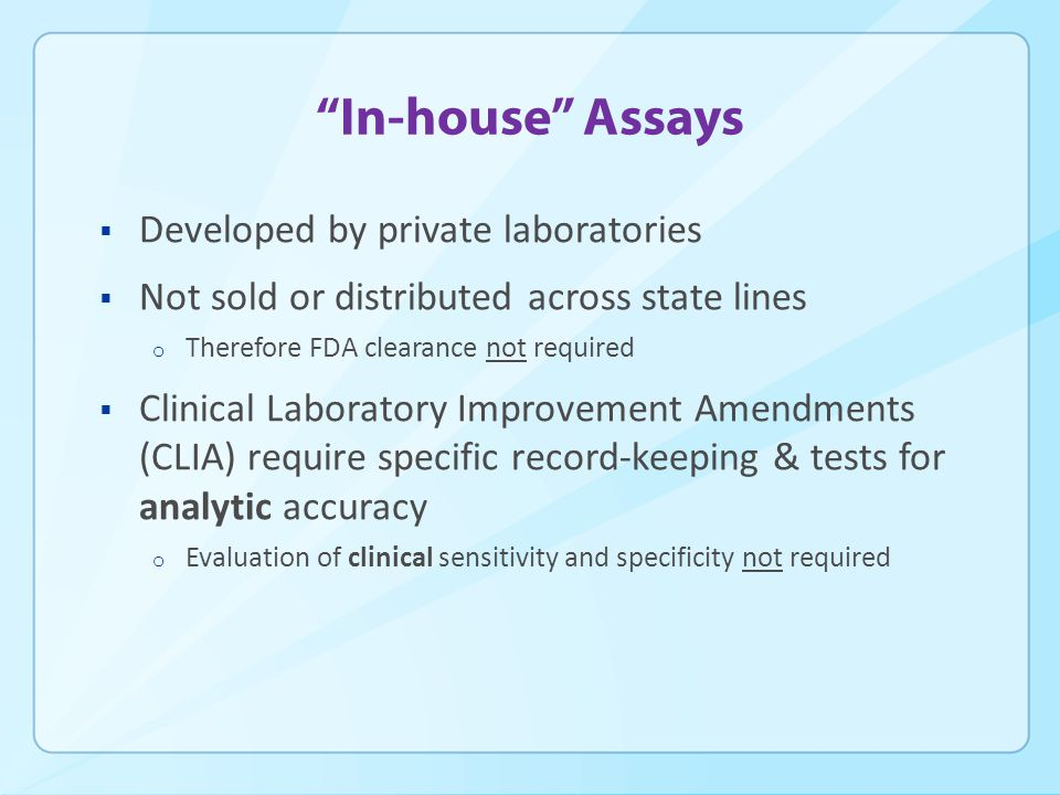 In-house Assays  Developed by private laboratories  Not sold or distributed across state lines o Therefore FDA clearance not required  Clinical Laboratory Improvement Amendments (CLIA) require specific record-keeping & tests for analytic accuracy o Evaluation of clinical sensitivity and specificity not required